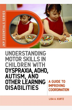 Understanding Motor Skills in Children with Dyspraxia, ADHD, Autism, and Other Learning Disabilities Lisa A. Kurtz