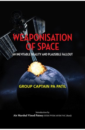 Weaponisation of Space: An Inevitable Reality and Plausible Fallout Group Captain PA Patil