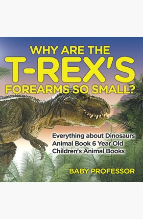 Why Are The T-Rex's Forearms So Small? Everything about Dinosaurs - Animal Book 6 Year Old | Children's Animal Books Baby Professor