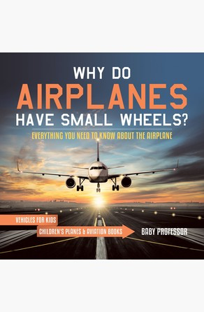 Why Do Airplanes Have Small Wheels? Everything You Need to Know About The Airplane - Vehicles for Kids   Children's Planes & Aviation Books Baby Professor
