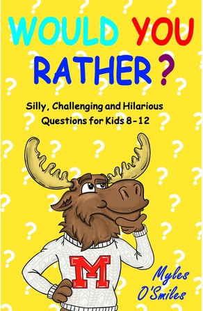 Would You Rather? Silly, Challenging and Hilarious Questions For Kids 8-12 Myles O'Smiles