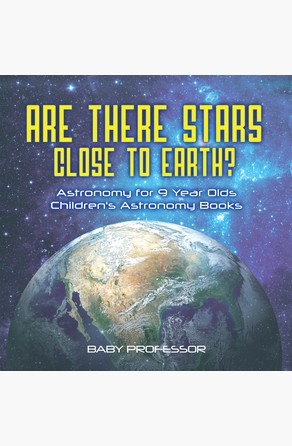 Are There Stars Close To Earth? Astronomy for 9 Year Olds | Children's Astronomy Books Baby Professor