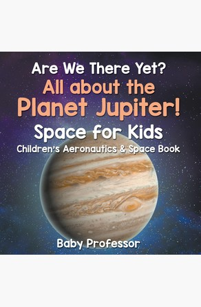Are We There Yet? All About the Planet Jupiter! Space for Kids - Children's Aeronautics & Space Book Baby Professor