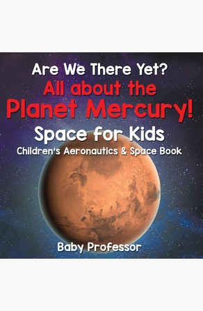 Are We There Yet? All About the Planet Mercury! Space for Kids - Children's Aeronautics & Space Book Baby Professor