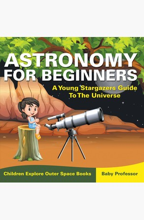 Astronomy For Beginners: A Young Stargazers Guide To The Universe - Children Explore Outer Space Books Baby Professor