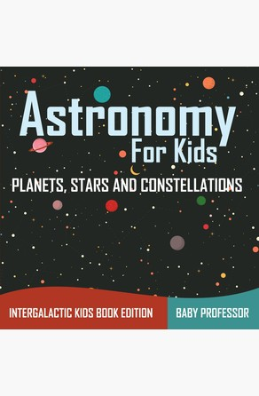 Astronomy For Kids: Planets, Stars and Constellations - Intergalactic Kids Book Edition Baby Professor
