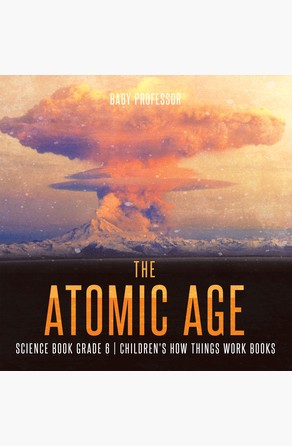 Atomic Age - Science Book Grade 6   Children's How Things Work Books Baby Professor