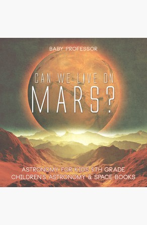 Can We Live on Mars? Astronomy for Kids 5th Grade | Children's Astronomy & Space Books Baby Professor