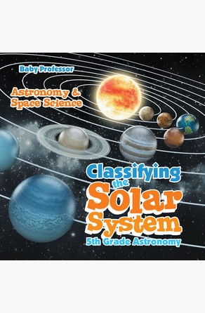 Classifying the Solar System Astronomy 5th Grade | Astronomy & Space Science Baby Professor