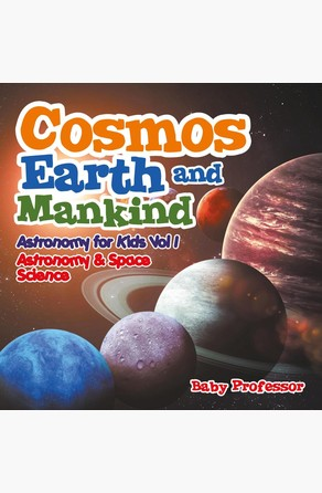 Cosmos, Earth and Mankind Astronomy for Kids Vol I | Astronomy & Space Science Baby Professor