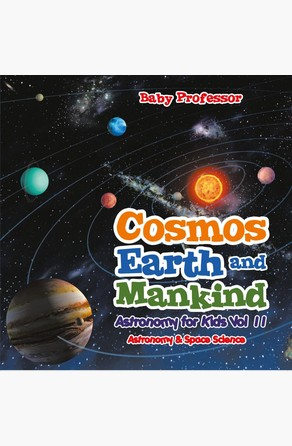 Cosmos, Earth and Mankind Astronomy for Kids Vol II | Astronomy & Space Science Baby Professor