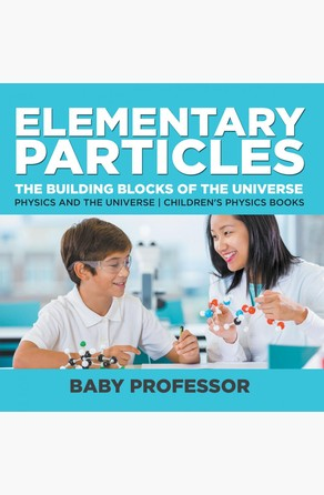 Elementary Particles : The Building Blocks of the Universe - Physics and the Universe | Children's Physics Books Baby Professor