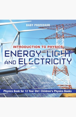 Energy, Light and Electricity - Introduction to Physics - Physics Book for 12 Year Old | Children's Physics Books Baby Professor