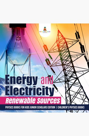 Energy and Electricity : Renewable Sources | Physics Books for Kids Junior Scholars Edition | Children's Physics Books Baby Professor