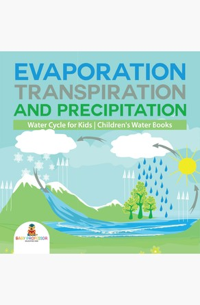 Evaporation, Transpiration and Precipitation  | Water Cycle for Kids | Children's Water Books Baby Professor