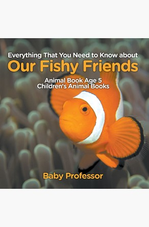 Everything That You Need to Know about Our Fishy Friends - Animal Book Age 5 | Children's Animal Books Baby Professor