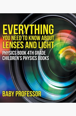 Everything You Need to Know About Lenses and Light - Physics Book 4th Grade | Children's Physics Books Baby Professor