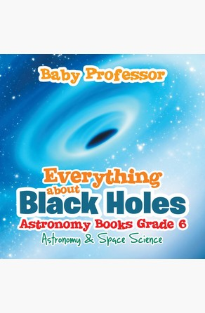 Everything about Black Holes Astronomy Books Grade 6 | Astronomy & Space Science Baby Professor