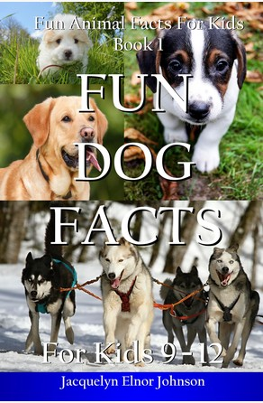 Fun Dog Facts for Kids 9-12 Jacquelyn Elnor Johnson