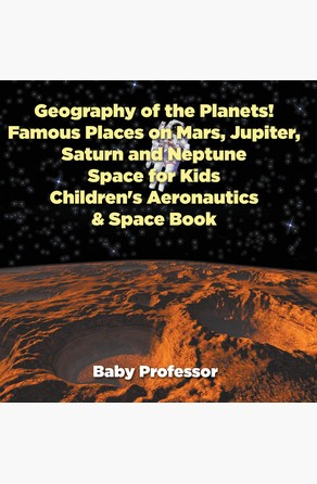 Geography of the Planets! Famous Places on Mars, Jupiter, Saturn and Neptune, Space for Kids - Children's Aeronautics & Space Book Baby Professor