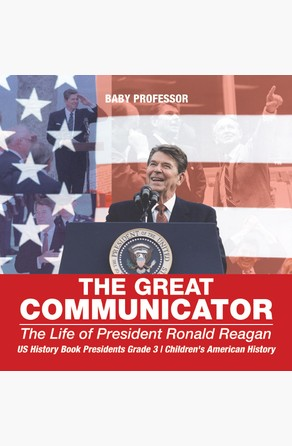 Great Communicator : The Life of President Ronald Reagan - US History Book Presidents Grade 3 | Children's American History Baby Professor