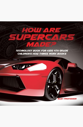 How Are Supercars Made? Technology Book for Kids 4th Grade | Children's How Things Work Books Baby Professor
