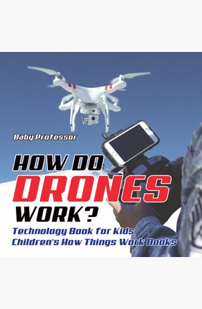 How Do Drones Work? Technology Book for Kids | Children's How Things Work Books Baby Professor