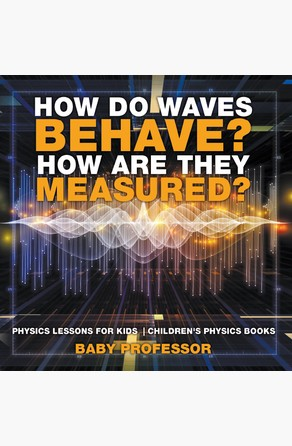 How Do Waves Behave? How Are They Measured? Physics Lessons for Kids | Children's Physics Books Baby Professor