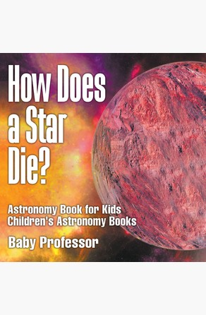 How Does a Star Die? Astronomy Book for Kids | Children's Astronomy Books Baby Professor