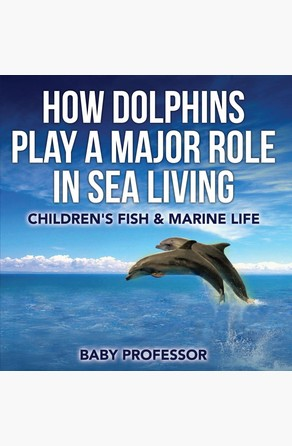 How Dolphins Play a Major Role in Sea Living | Children's Fish & Marine Life Baby Professor