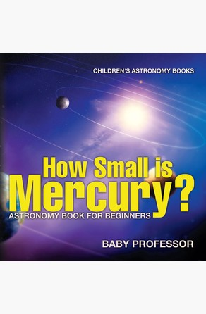 How Small is Mercury? Astronomy Book for Beginners | Children's Astronomy Books Baby Professor
