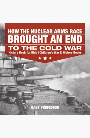 How the Nuclear Arms Race Brought an End to the Cold War - History Book for Kids | Children's War & History Books Baby Professor