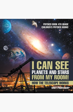 I Can See Planets and Stars from My Room! How The Telescope Works - Physics Book 4th Grade | Children's Physics Books Baby Professor