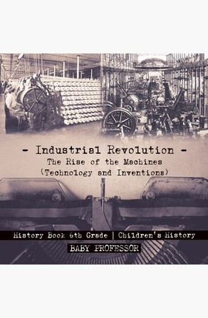 Industrial Revolution: The Rise of the Machines (Technology and Inventions) - History Book 6th Grade | Children's History Baby Professor