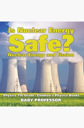 Is Nuclear Energy Safe? -Nuclear Energy and Fission - Physics 7th Grade | Children's Physics Books Baby Professor