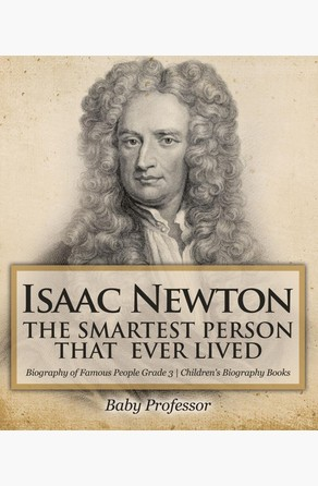 Isaac Newton: The Smartest Person That Ever Lived - Biography of Famous People Grade 3 | Children's Biography Books Baby Professor