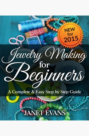 Jewelry Making For Beginners: A Complete & Easy Step by Step Guide Janet Evans