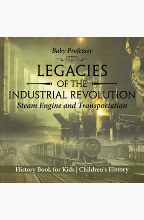 Legacies of the Industrial Revolution: Steam Engine and Transportation - History Book for Kids | Children's History Baby Professor