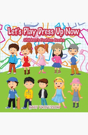 Let's Play Dress Up Now | Children's Fashion Books Baby Professor