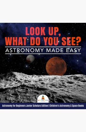 Look Up, What Do You See? Astronomy Made Easy | Astronomy for Beginners Junior Scholars Edition | Children's Astronomy & Space Books Baby Professor