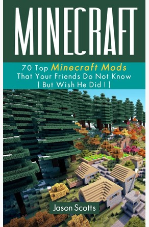 Minecraft: 70 Top Minecraft Mods That Your Friends Do Not Know (But Wish They Did!) Jason Scotts