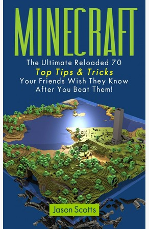 Minecraft: The Ultimate Reloaded 70 Top Tips & Tricks Your Friends Wish They Know After You Beat Them! Jason Scotts