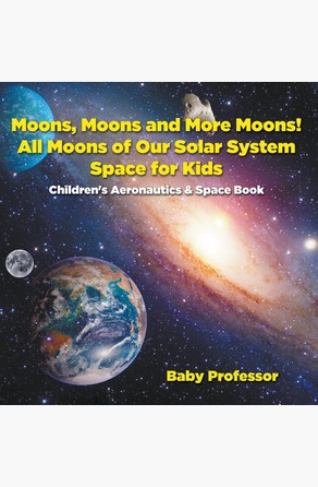 Moons, Moons and More Moons! All Moons of our Solar System - Space for Kids - Children's Aeronautics & Space Book Baby Professor