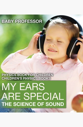 My Ears are Special : The Science of Sound - Physics Book for Children | Children's Physics Books Baby Professor