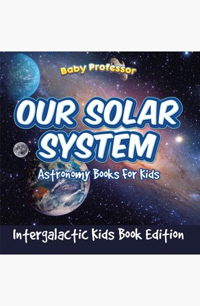 Our Solar System: Astronomy Books For Kids - Intergalactic Kids Book Edition Baby Professor