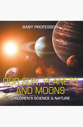 Our Sun, Planets and Moons   Children's Science & Nature Baby Professor