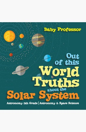 Out of this World Truths about the Solar System Astronomy 5th Grade | Astronomy & Space Science Baby Professor