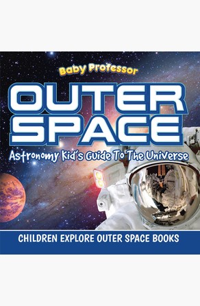 Outer Space: Astronomy Kid's Guide To The Universe - Children Explore Outer Space Books Baby Professor