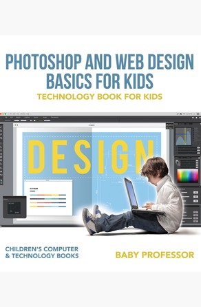 Photoshop and Web Design Basics for Kids - Technology Book for Kids | Children's Computer & Technology Books Baby Professor