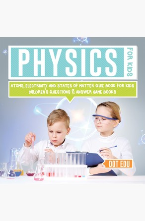 Physics for Kids | Atoms, Electricity and States of Matter Quiz Book for Kids | Children's Questions & Answer Game Books Dot EDU